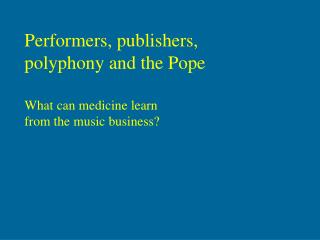 Performers, publishers,  polyphony and the Pope  What can medicine learn  from the music business?