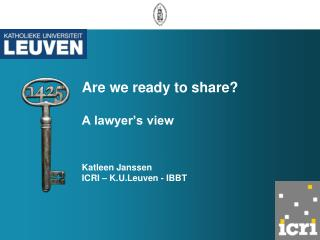 Are we ready to share? A lawyer's view Katleen Janssen  ICRI – K.U.Leuven - IBBT