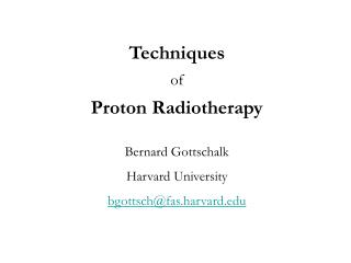 Techniques of Proton Radiotherapy Bernard Gottschalk Harvard University bgottsch@fas.harvard