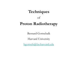 Techniques of Proton Radiotherapy Bernard Gottschalk Harvard University bgottsch@fas.harvard
