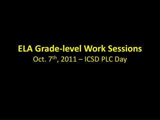 ELA Grade-level Work Sessions Oct. 7 th , 2011 – ICSD PLC Day