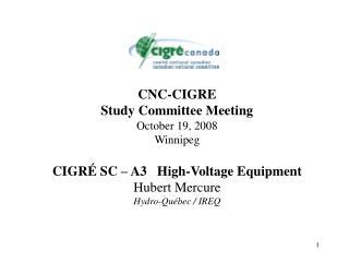 CNC-CIGRE Study Committee Meeting October 19, 2008 Winnipeg  CIGR  SC   A3   High-Voltage Equipment Hubert Mercure Hydro