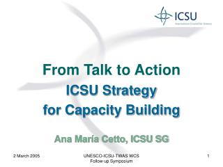 From Talk to Action ICSU Strategy for Capacity Building Ana María Cetto, ICSU SG
