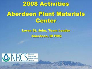 2008 Activities Aberdeen Plant Materials Center Loren St. John, Team Leader  Aberdeen, ID PMC