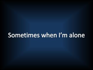 Sometimes when I'm alone