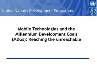 Mobile Technologies and the Millennium Development Goals (MDGs): Reaching the unreachable