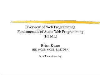 Overview of Web Programming  Fundamentals of Static Web Programming HTML  Brian Kwan IEE, MCSE, MCSEI, MCDBA  briankwani