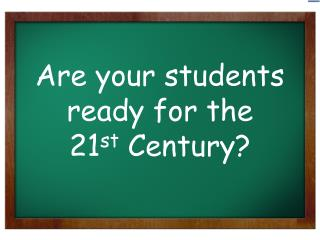 Are your students ready for the 21 st  Century?