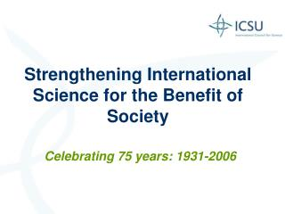 Strengthening International Science for the Benefit of  Society Celebrating 75 years: 1931-2006