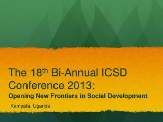 The 18 th  Bi-Annual ICSD Conference 2013:  Opening New Frontiers in Social Development