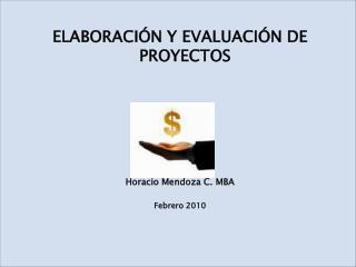 ELABORACIÓN Y EVALUACIÓN DE PROYECTOS Horacio Mendoza C. MBA Febrero 2010