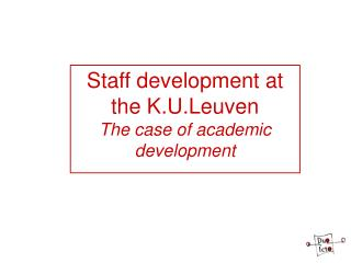 Staff development at the K.U.Leuven The case of academic development