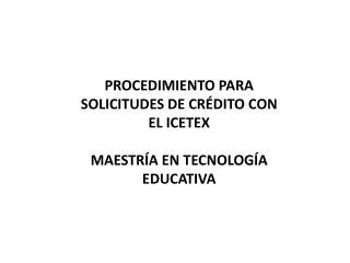 PROCEDIMIENTO PARA SOLICITUDES DE CRÉDITO CON EL ICETEX MAESTRÍA EN TECNOLOGÍA EDUCATIVA