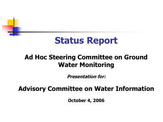 Status Report Ad Hoc Steering Committee on Ground Water Monitoring Presentation for: