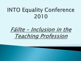INTO Equality Conference  2010 Fáilte – Inclusion in the Teaching Profession