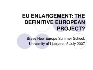 EU ENLARGEMENT: THE DEFINITIVE EUROPEAN PROJECT?