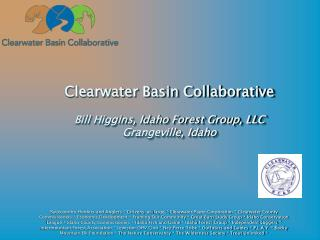 Clearwater Basin Collaborative Bill Higgins, Idaho Forest Group, LLC Grangeville, Idaho