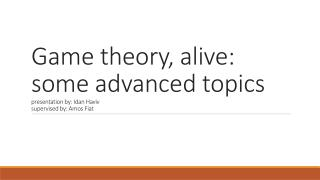 Game theory, alive: some advanced topics presentation by:  I dan H aviv supervised by:  A mos Fiat