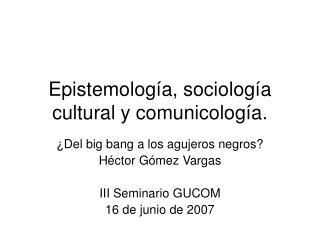 Epistemolog a, sociolog a cultural y comunicolog a.