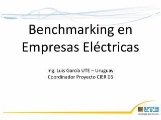 Benchmarking en Empresas Eléctricas Ing. Luis García UTE – Uruguay  Coordinador Proyecto CIER 06