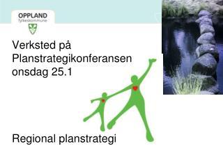 Verksted på  Planstrategikonferansen onsdag 25.1 Regional planstrategi
