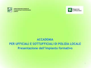 ACCADEMIA  PER UFFICIALI E SOTTUFFICIALI DI POLIZIA LOCALE Presentazione dell'impianto formativo
