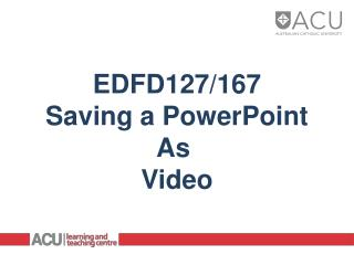 EDFD127/167 Saving a PowerPoint As  Video