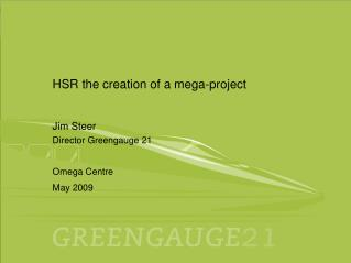 HSR the creation of a mega-project Jim Steer Director Greengauge 21 Omega Centre May 2009