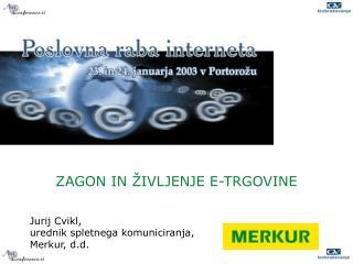ZAGON IN ŽIVLJENJE E-TRGOVINE Jurij Cvikl, urednik spletnega komuniciranja,  Merkur, d.d.
