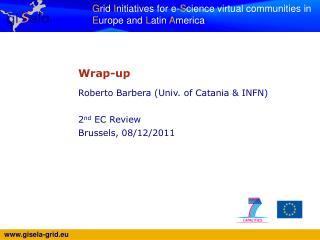 Wrap-up Roberto  Barbera  (Univ. of Catania & INFN) 2 nd  EC Review Brussels,  08/12/2011