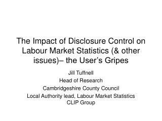 The Impact of Disclosure Control on Labour Market Statistics (& other issues)– the User's Gripes