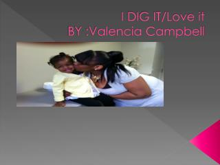 I DIG IT/Love it BY :Valencia Campbell