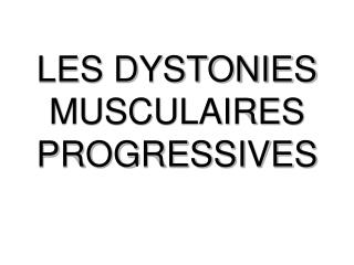 LES DYSTONIES MUSCULAIRES PROGRESSIVES