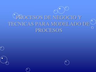 PROCESOS DE NEGOCIO Y TECNICAS PARA MODELADO DE PROCESOS
