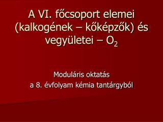 A VI. főcsoport elemei (kalkogének – kőképzők) és vegyületei – O 2
