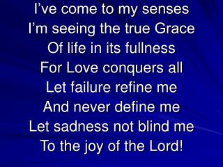 I've come to my senses I'm seeing the true Grace Of life in its fullness For Love conquers all