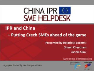 IPR and China – Putting Czech SMEs ahead of the game Presented by Helpdesk Experts: Simon Cheetham