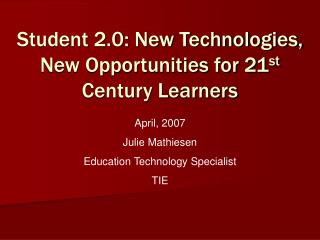 Student 2.0: New Technologies, New Opportunities for 21 st  Century Learners