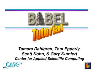 Tamara Dahlgren, Tom Epperly,  Scott Kohn, & Gary Kumfert Center for Applied Scientific Computing