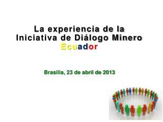 La experiencia de la Iniciativa de Diálogo Minero  Ecu ad or Brasilia, 23 de abril de 2013