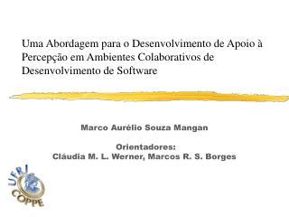 Marco Aurélio Souza Mangan  Orientadores: Cláudia M. L. Werner, Marcos R. S. Borges