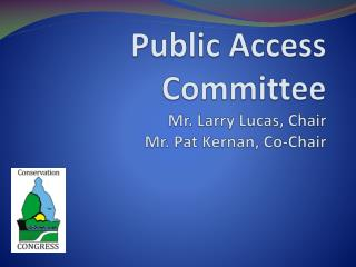 Public Access Committee Mr. Larry Lucas, Chair Mr. Pat  Kernan , Co-Chair