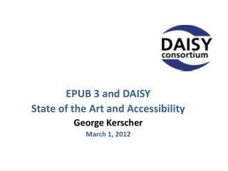 EPUB 3 and DAISY State of the Art and Accessibility George  Kerscher March 1, 2012