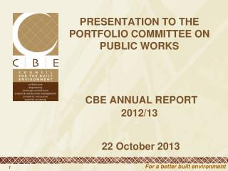 PRESENTATION TO THE PORTFOLIO COMMITTEE ON PUBLIC WORKS CBE ANNUAL REPORT 2012/13  22 October 2013