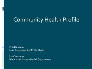 Erin Barkema Iowa Department of Public Health Lisa Swanson Black Hawk County Health Department