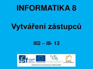 INFORMATIKA 8 Vytváření zástupců III2 – I8-  13