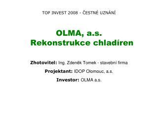 TOP INVEST 2008 - ČESTNÉ UZNÁNÍ OLMA, a.s.  Rekonstrukce chlad ír e n