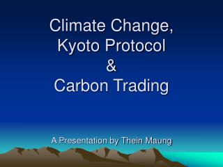 Climate Change,  Kyoto Protocol  Carbon Trading   A Presentation by Thein Maung