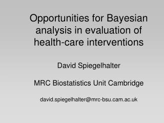 Opportunities for Bayesian analysis in evaluation of health-care interventions David Spiegelhalter