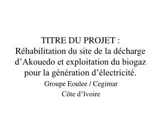 TITRE DU PROJET : R habilitation du site de la d charge d Akouedo et exploitation du biogaz pour la g n ration d  lectri